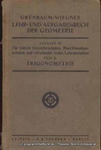 Wiegner Georg Grünbaum Lehr- und Aufgabenbuch der Geometrie Ausgabe B: Für höhere Gewerbeschulen, Maschinenbauschulen und verw. techn. Lehranstalten. Teil II: Trigonometrie