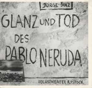 Volkstheater Rostock DDR, Hanns Anselm Perten, Portia Uhlitzsch, Eva Zapff, Wolfgang Holz Programmheft Uraufführung Jorge Diaz GLANZ UND TOD DES PABLO NERUDA 21. Januar 1984 Spielzeit 1983 / 84