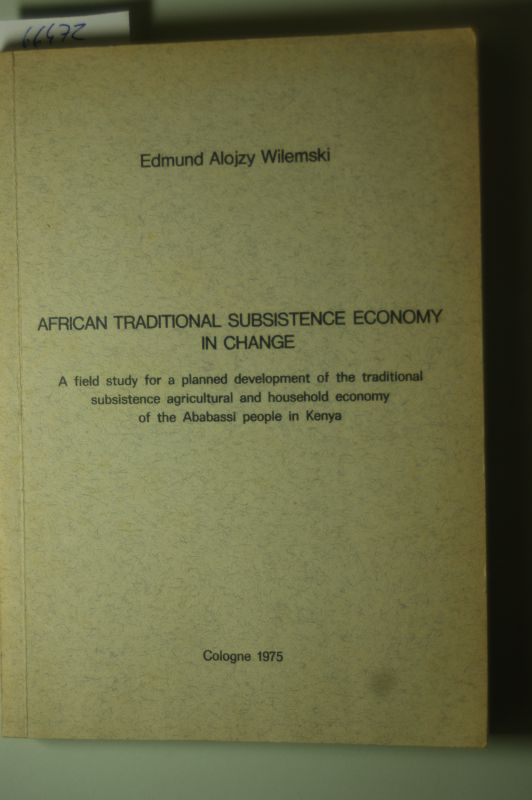 Wilemski, Edmund Alojzy: African Traditional Subsistence Economy in Change. A field study for a planned development of the traditional subsistence agricultural and household economy of the Ababassi people in Kenya.