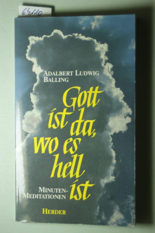 Balling, Adalbert Ludwig: Gott ist da, wo es hell ist : Minuten-Meditationen.