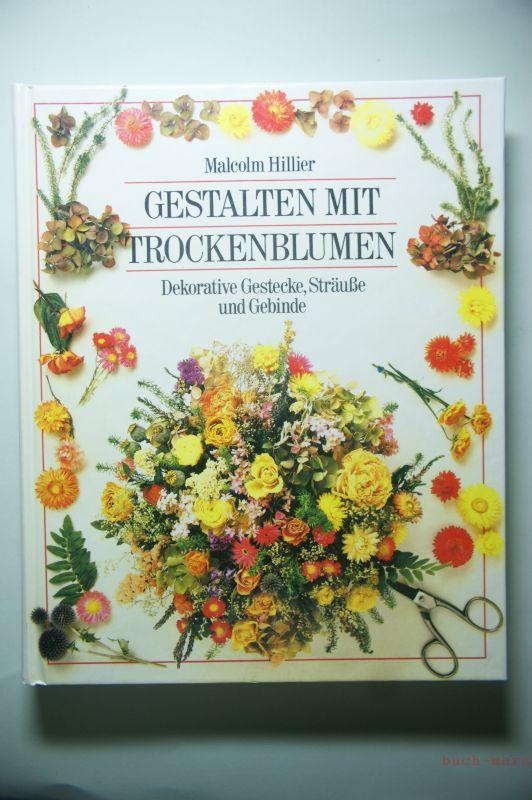 Hillier, Malcolm und Andreas Einsiedel: Gestalten mit Trockenblumen : dekorative Gestecke, Sträusse und Gebinde.