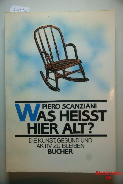 Scanziani, Piero: Was heißt hier alt? Die Kunst, gesund und aktiv zu bleiben