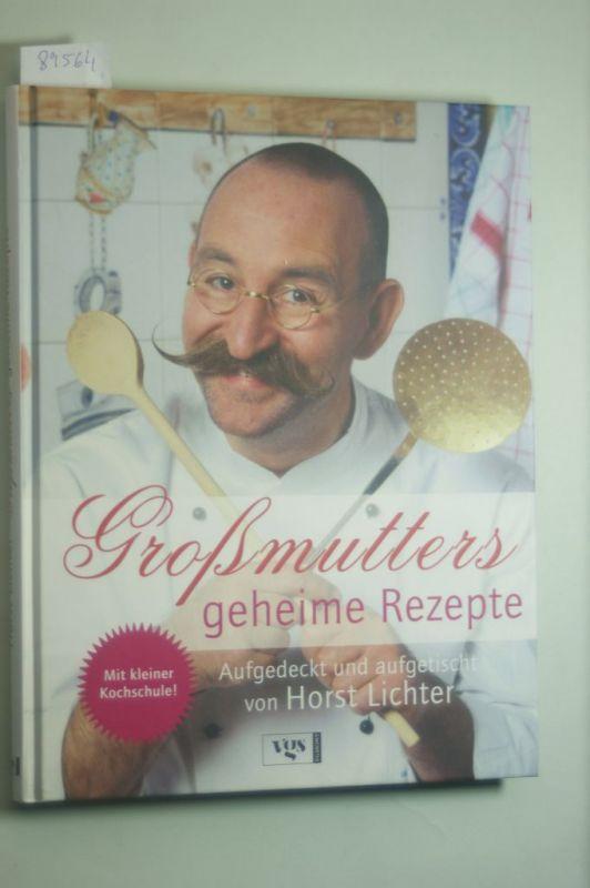 Lichter, Horst: Großmutters geheime Rezepte: Aufgedeckt und aufgetischt von Horst Lichter