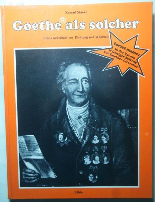 Stanko, Konrad und Karlchen Schmitz: Goethe als solcher : Etwas ausserhalb von Dichtung und Wahrheit.