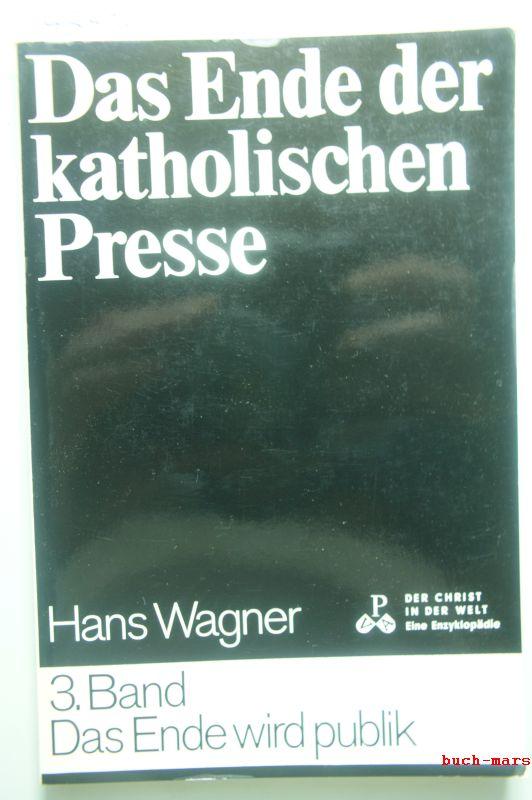 Wagner, Hans: Das Ende der katholischen Presse - Band 3: Das Ende wird publik - Der Christ in der Welt - XIV. Reihe: Die christliche Literatur 5. Band d