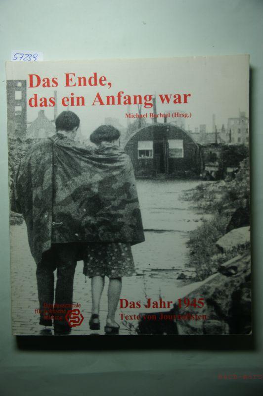 Bechtel, Michael (Hrsg.): Das Ende, das ein Anfang war. Das Jahr 1945. Texte von Journalisten.