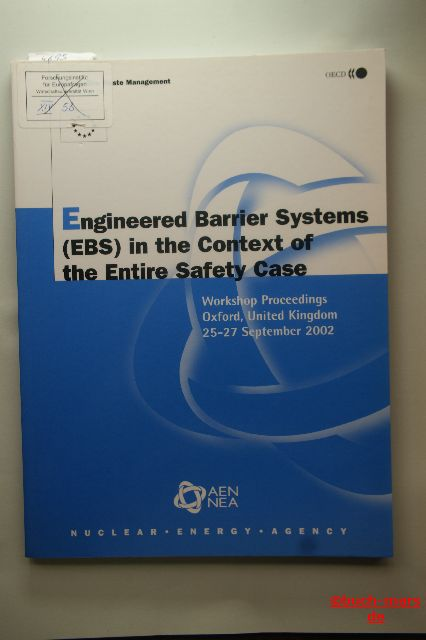 Autorengruppe: Engineered Barrier Systems (EBS) in the Context of the Entire Safety Case. Workshop Proceedings Oxford, United Kingdom 25-27 September 2002. Radioactive Waste Management.