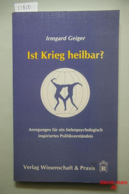 Geiger, Irmgard: Ist Krieg heilbar?. Anregungen für ein tiefenpsychologisch inspiriertes Politikverständnis