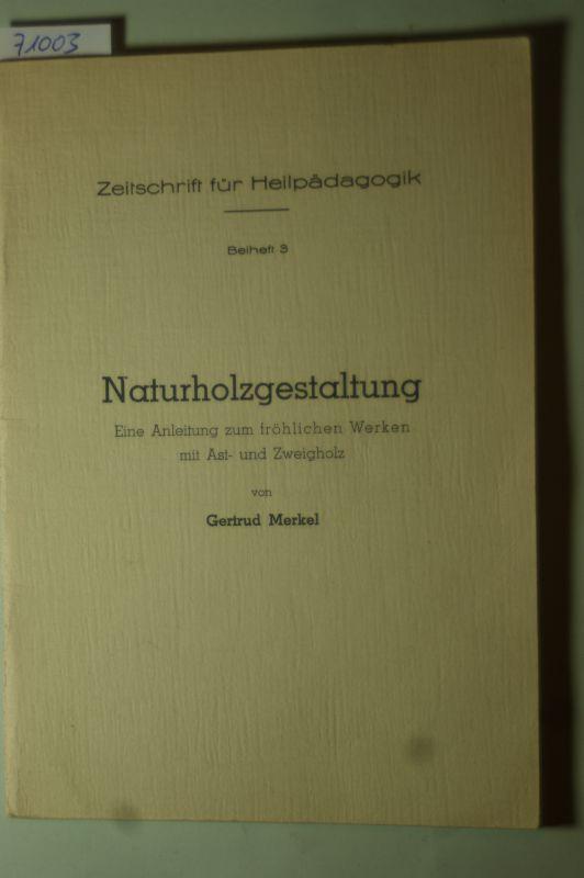 Merkel, Gertrud: Naturholzgestaltung. Eine Anleitung zum fröhlichen Werken mit Ast- und Zweigholz.