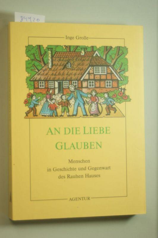 Grolle, Inge: An die Liebe glauben. Menschen in Geschichte und Gegenwart des Rauhen Hauses.