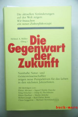 A. (Hrsg.) Müller, Helmut: Die Gegenwart der Zukunft : Natur- und Geisteswissenschaftler zeigen neue Perspektiven für das Leben in den nächsten Jahrzehnten .