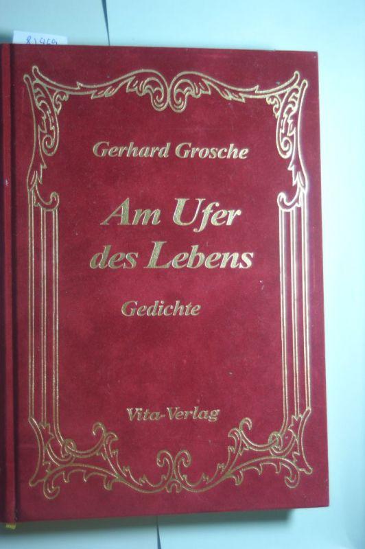 Grosche, Gerhard: Am Ufer des Lebens: Gedichte
