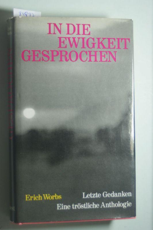Worbs, Erich: In die Ewigkeit gesprochen : Letzte Gedanken. Eine tröstl. Anthologie.