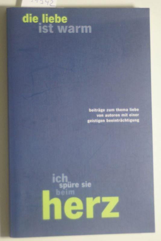 Eucrea, Deutschland e.V.: die liebe ist warm ich spüre sie beim herz: Beiträge zum Thema Liebe von Autoren mit einer geistigen Beeinträchtigung