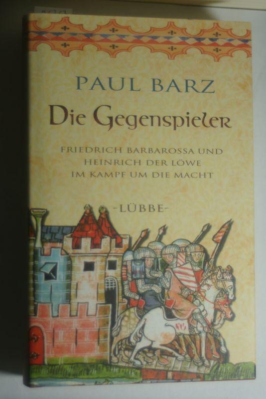 Barz, Paul: Die Gegenspieler: Friedrich Barbarossa und Heinrich der Löwe im Kamp