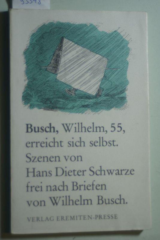 Hans, Dieter Schwarze: Busch, Wilhelm, 55, erreicht sich selbst: Szenische Collage frei nach Briefen von Wilhelm Busch
