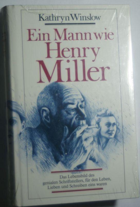 Kathryn, Winslow: Ein Mann wie Henry Miller: Das Lebensbild des genialen Schriftstellers, fur den Leben, Lieben und Schreiben eins waren