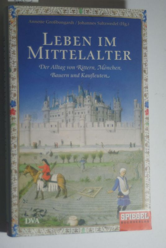 Großbongardt, Annette (Hrsg.), Sebastian Borger und Johannes (Hrsg.) Saltzwedel: Leben im Mittelalter : der Alltag von Rittern, Mönchen, Bauern und Kaufleuten. Annette Großbongardt und Johannes Saltzwedel (Hg.). Sebastian Borger ...