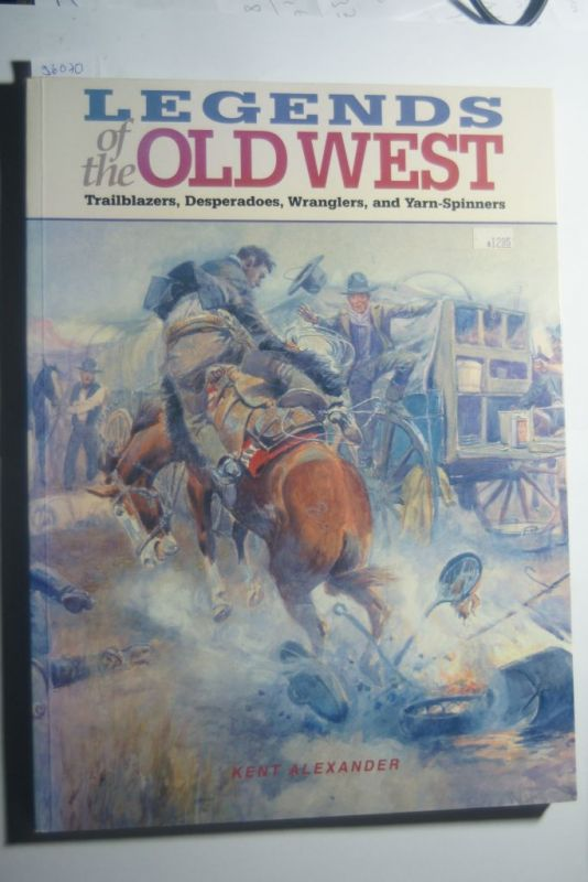 Alexander, Kent: Legends of the Old West: Trailblazers, Desperadoes, Wranglers, and Yarn-Spinners