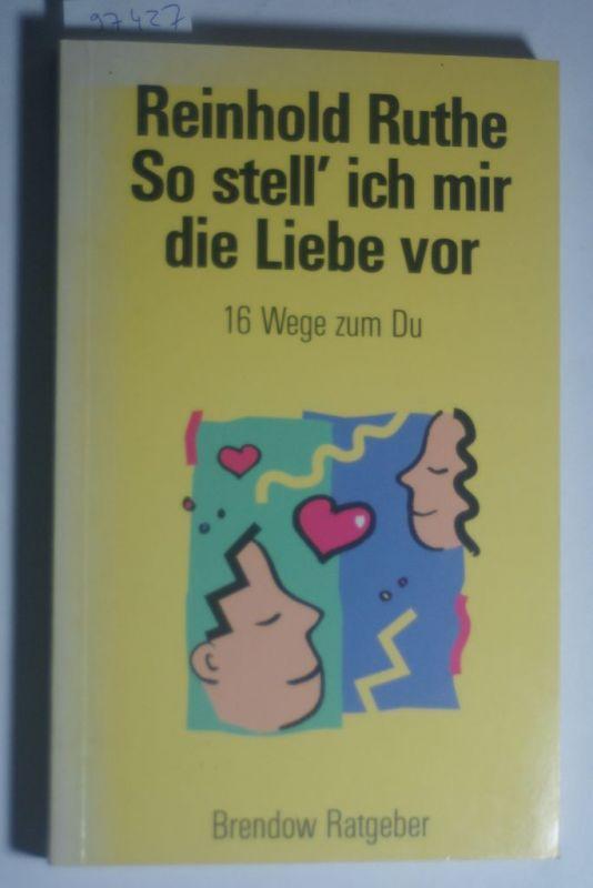 Ruthe, Reinhold: So stell` ich mir die Liebe vor. 16 Wege zum Du