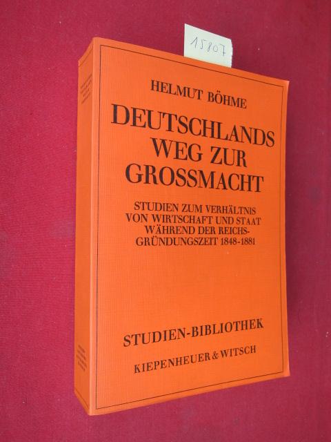 Deutschlands Weg zur Grossmacht : Studien zum Verhältnis von Wirtschaft u. Staat während d. Reichsgründungszeit, 1848 - 1881. Studien-Bibliothek EUR