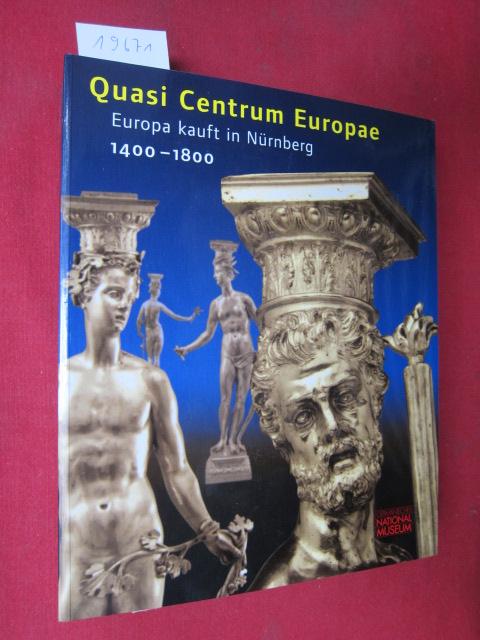 Quasi centrum Europae : Europa kauft in Nürnberg ; 1400 - 1800 ; Germanisches Nationalmuseum. EUR