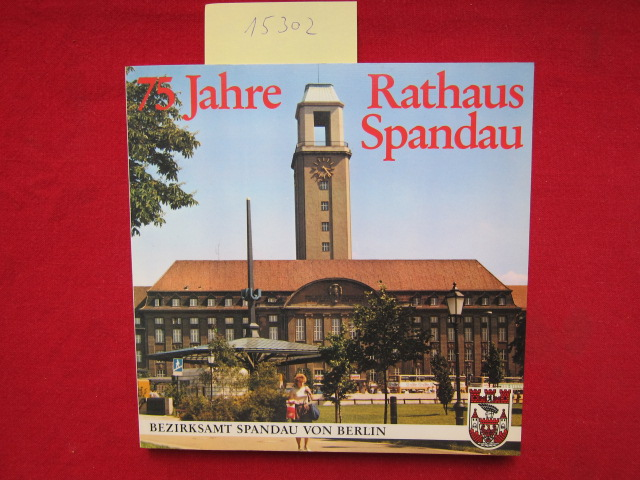75 Jahre Rathaus Spandau : Blicke in vergangenen Zeiten. Umschlagentwurf und Layout: Günter Bernau. EUR 0