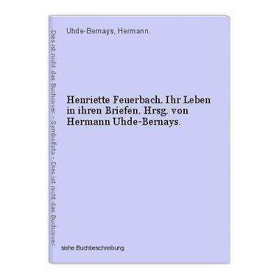 Henriette Feuerbach. Ihr Leben in ihren Briefen. Hrsg. von Hermann Uhde-Bernays.