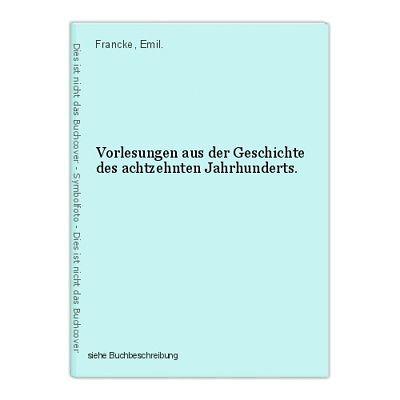 Vorlesungen aus der Geschichte des achtzehnten Jahrhunderts. Francke, Emil.