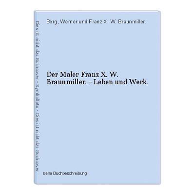 Der Maler Franz X. W. Braunmiller. - Leben und Werk. Berg, Werner und Franz X. W