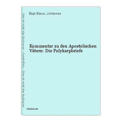 Kommentar zu den Apostolischen Vätern: Die Polykarpbriefe Bapt.Bauer, Johannes