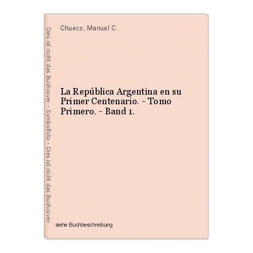 La República Argentina en su Primer Centenario. - Tomo Primero. - Band 1. Chueco