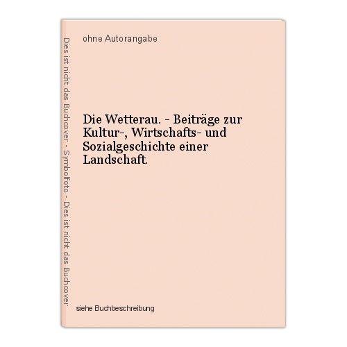 Die Wetterau. - Beiträge zur Kultur-, Wirtschafts- und Sozialgeschichte einer La