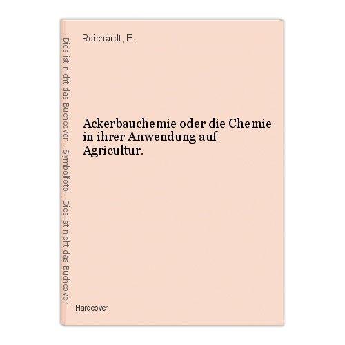 Ackerbauchemie oder die Chemie in ihrer Anwendung auf Agricultur. Reichardt, E.