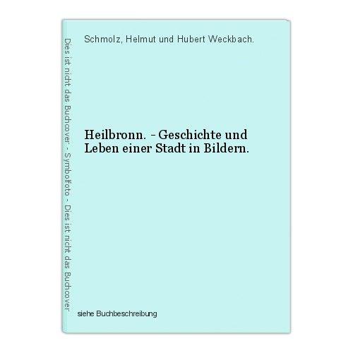 Heilbronn. - Geschichte und Leben einer Stadt in Bildern. Schmolz, Helmut und Hu