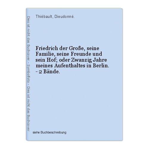 Friedrich der Große, seine Familie, seine Freunde und sein Hof; oder Zwanzig Jah