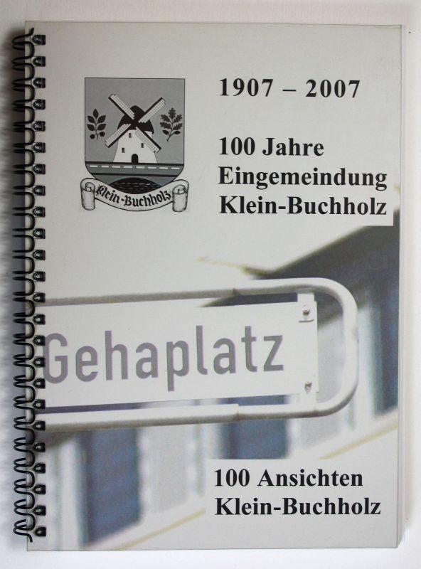 1907 - 2007 100 Jahre Eingemeindung Klein-Buchholz 100 Ansichten Klein-Buchholz