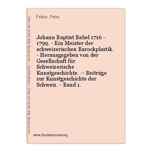 Johann Baptist Babel 1716 - 1799. - Ein Meister der schweizerischen Barockplasti