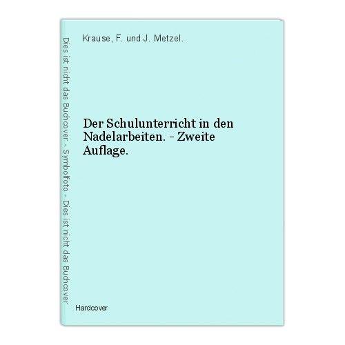 Der Schulunterricht in den Nadelarbeiten. - Zweite Auflage. Krause, F. und J. Me