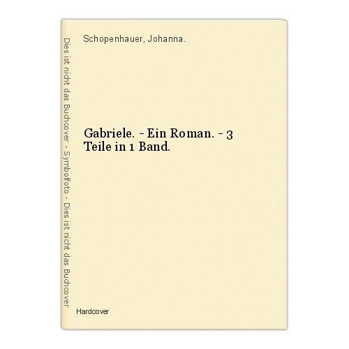 Gabriele. - Ein Roman. - 3 Teile in 1 Band. Schopenhauer, Johanna.