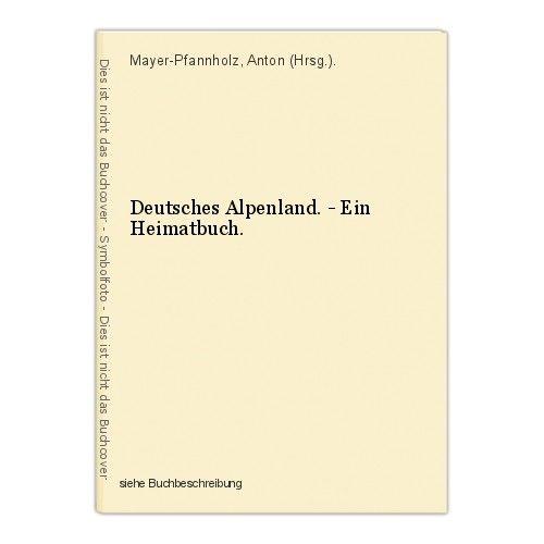 Deutsches Alpenland. - Ein Heimatbuch. Mayer-Pfannholz, Anton (Hrsg.).