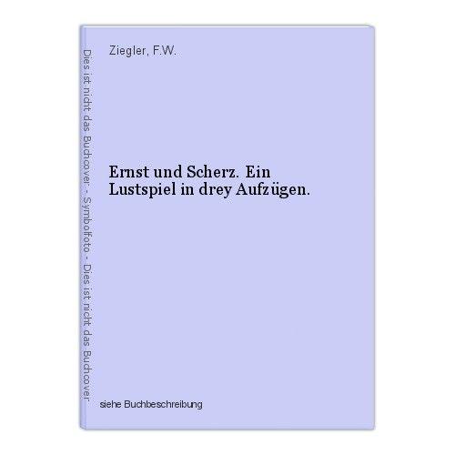 Ernst und Scherz. Ein Lustspiel in drey Aufzügen. Ziegler, F.W.