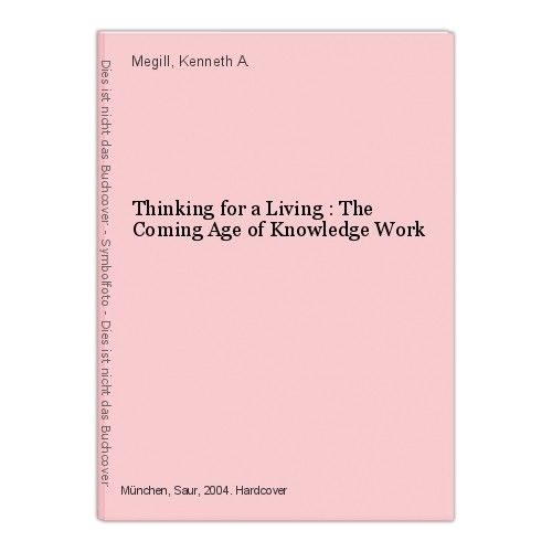 Thinking for a Living : The Coming Age of Knowledge Work Megill, Kenneth A.