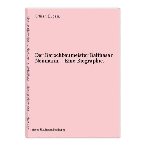 Der Barockbaumeister Balthasar Neumann. - Eine Biographie. Ortner, Eugen.