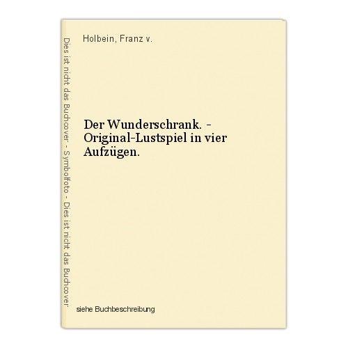 Der Wunderschrank. - Original-Lustspiel in vier Aufzügen. Holbein, Franz v. 0