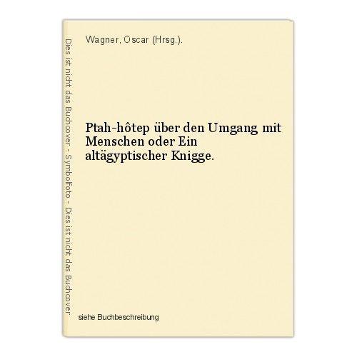 Ptah-hôtep über den Umgang mit Menschen oder Ein altägyptischer Knigge. Wagner, 0