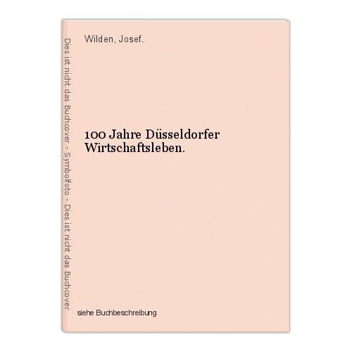 100 Jahre Düsseldorfer Wirtschaftsleben. Wilden, Josef. 0