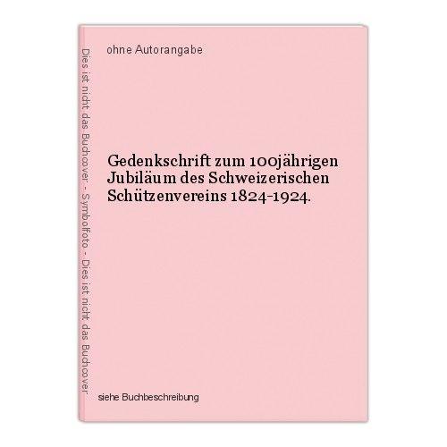 Gedenkschrift zum 100jährigen Jubiläum des Schweizerischen Schützenvereins 1824- 0