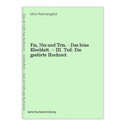 Fix, Nix und Trix. - Das böse Kleeblatt. -- III. Teil: Die gestörte Hochzeit. 0