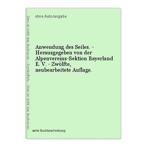 Anwendung des Seiles. - Herausgegeben von der Alpenvereins-Sektion Bayerland E. 0
